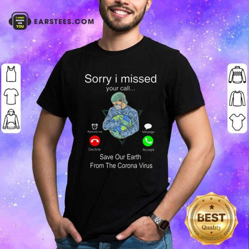 Sorry I Missed Your Call Save Our Earth From The Corona Virus Shirt- Design By Earstees.com