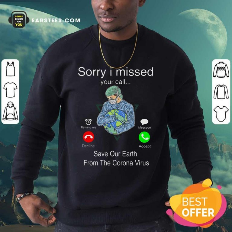 Sorry I Missed Your Call Save Our Earth From The Corona Virus Sweatshirt- Design By Earstees.com
