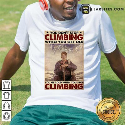 You Dont Stop Climbing When You Get Old You Get Old When You Stop Climbing Shirt- Design By Earstees.com
