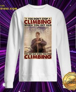 You Dont Stop Climbing When You Get Old You Get Old When You Stop Climbing Sweatshirt- Design By Earstees.com