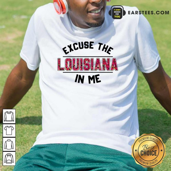 Excuse The Louisiana In Me Shirt - Design By Earstees.com