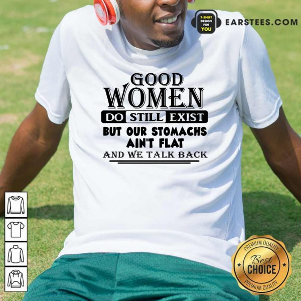 Good Women Do Still Exist But Our Stomachs Aren't Flat And We Talk Back Shirt - Design By Earstees.com