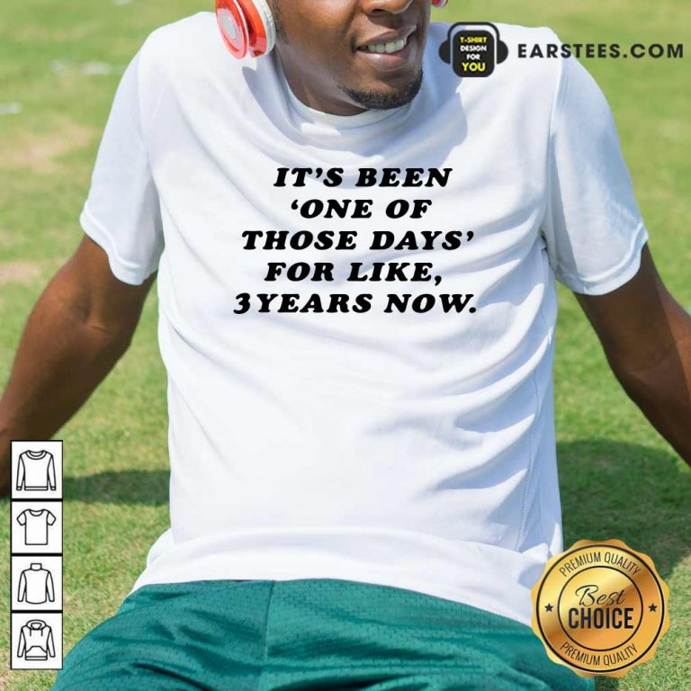 Its Been One Of Those Days For Like 3 Years Now Shirt- Design By Earstees.com