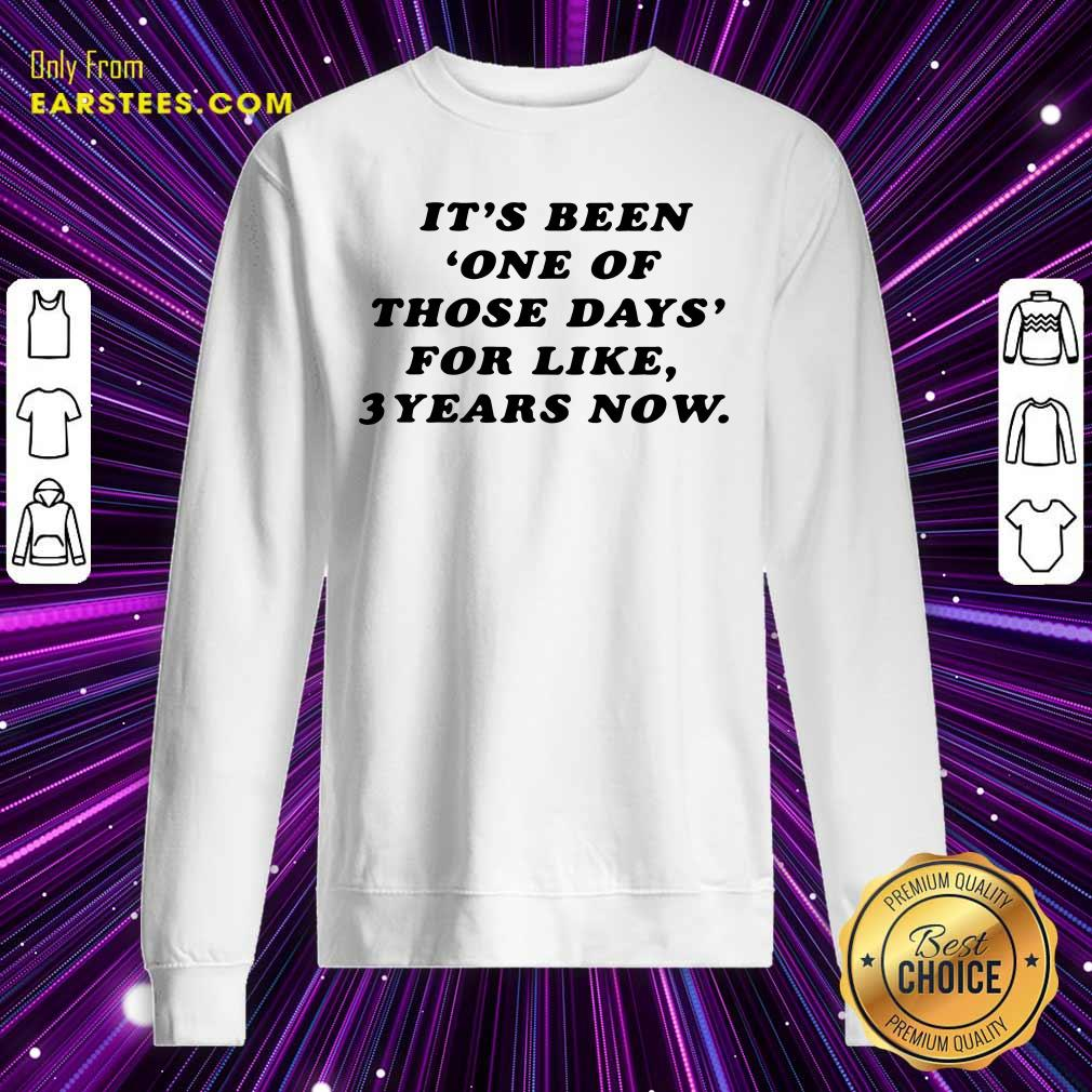 Its Been One Of Those Days For Like 3 Years Now Sweatshirt- Design By Earstees.com