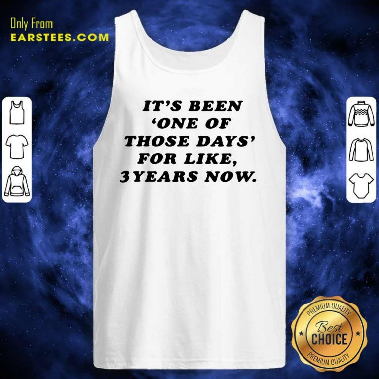 Its Been One Of Those Days For Like 3 Years Now Tank Top- Design By Earstees.com