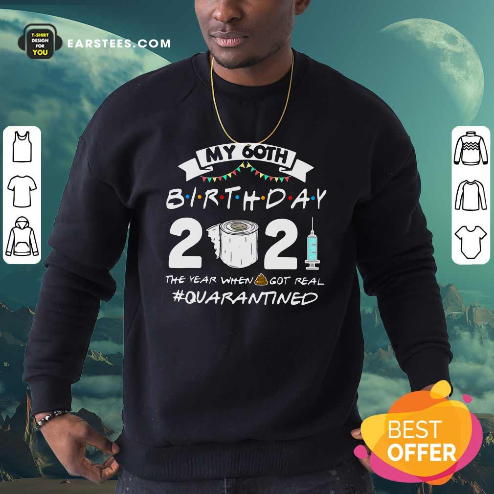 My 60th Birthday 2021 The Year When Got Real Quarantined Sweatshirt- Design By Earstees.com
