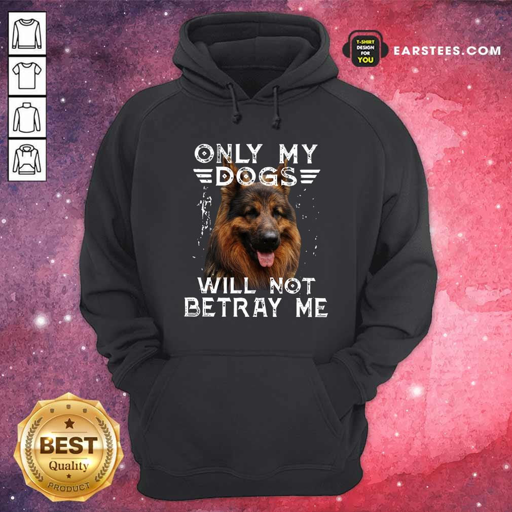 Only My Dogs Will Not Betray Me Hoodie- Design By Earstees.com