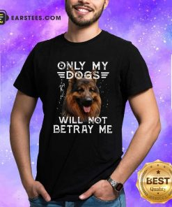 Only My Dogs Will Not Betray Me Shirt- Design By Earstees.com