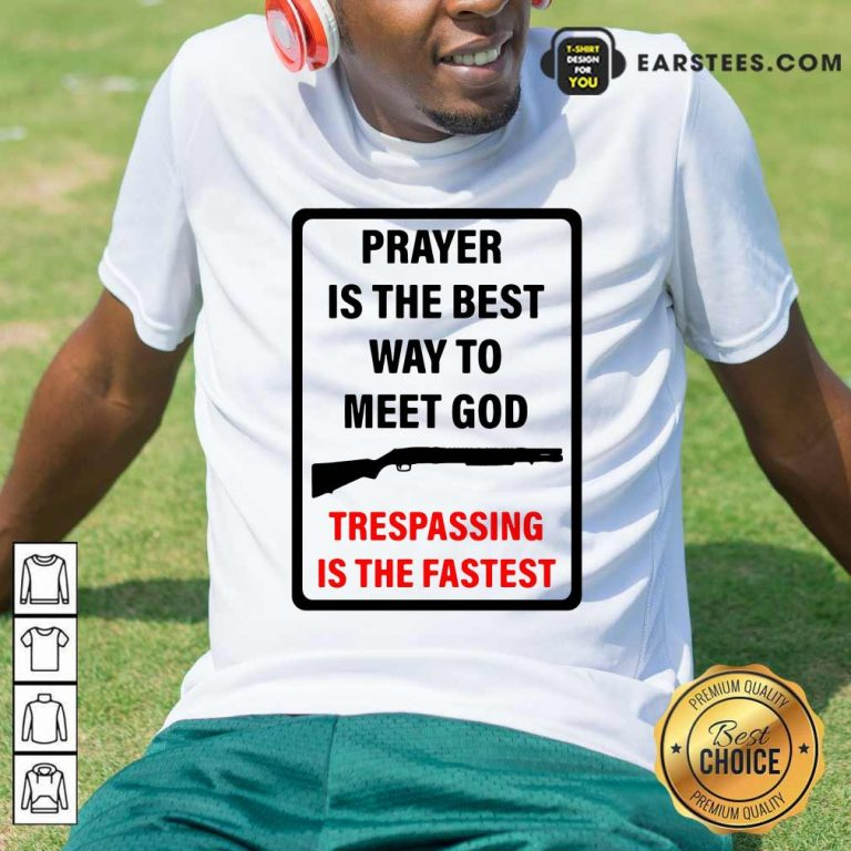 Prayer Is The Best Way To Meet God Trespassing Is The Fastest Hoodie- Design By Earstees.com
