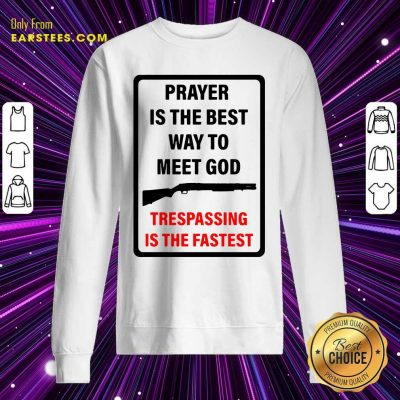 Prayer Is The Best Way To Meet God Trespassing Is The Fastest Sweatshirt- Design By Earstees.com
