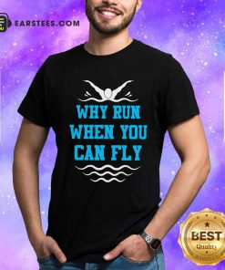 Why Run When You Can Fly Shirt- Design By Earstees.com