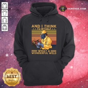 And I Think To Myself What A Wonderful Weld Vintage Retro Hoodie- Design By Earstees.com