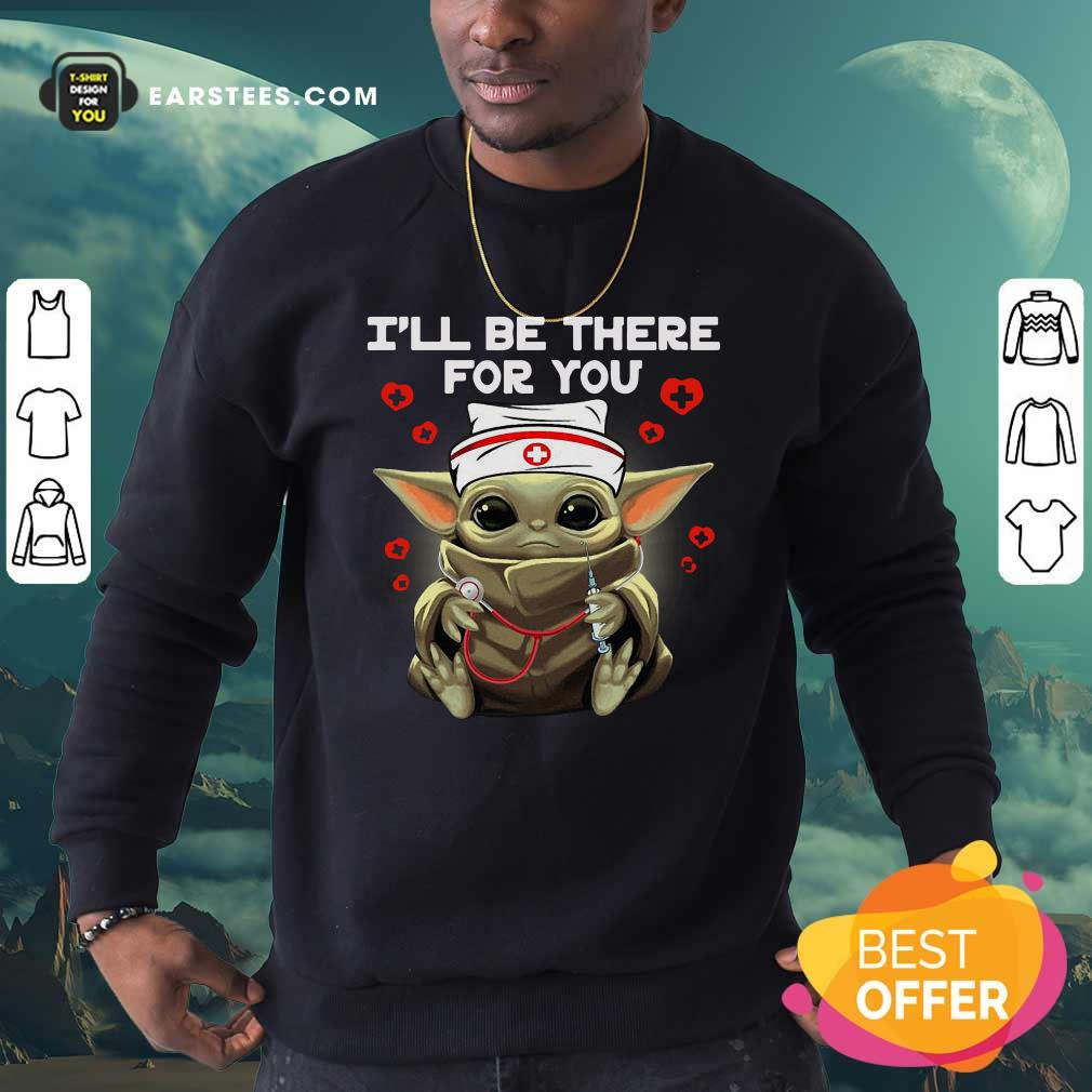 Baby Yoda Nurse I Will Be There For You Sweatshirt - Design By Earstees.com