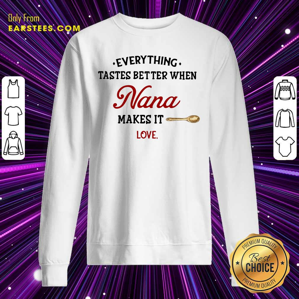 Every Thing Tastes Better When Nana Make It Love Sweatshirt- Design By Earstees.com