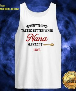 Every Thing Tastes Better When Nana Make It Love Tank Top- Design By Earstees.com