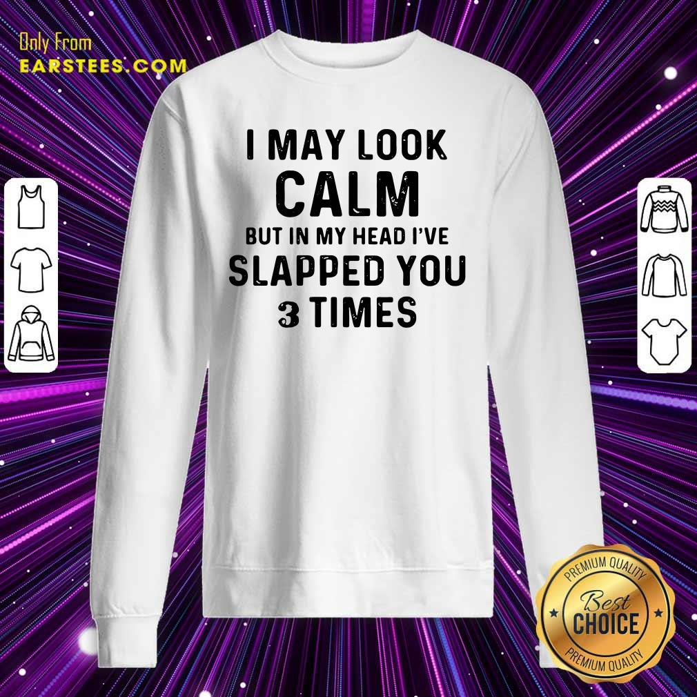 I May Look Calm But In My Head Ive Slapped You And Times Sweatshirt- Design By Earstees.com