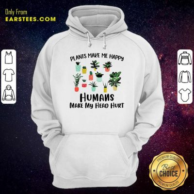 Plants Make Me Happy Humans Make My Head Hurt Hoodie- Design By Earstees.com