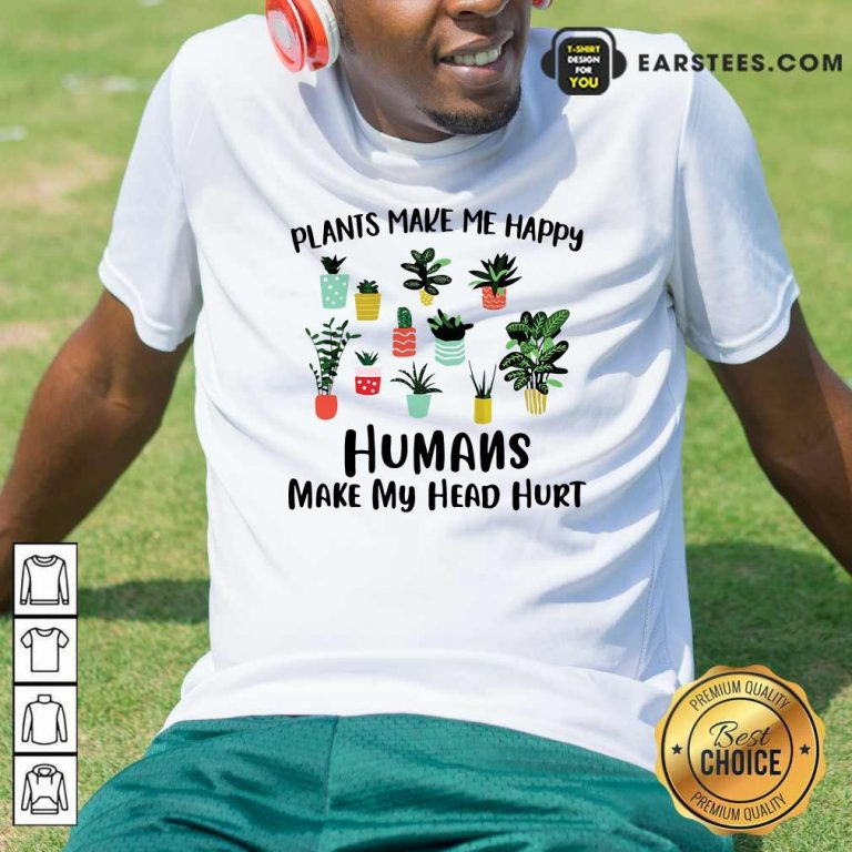 Plants Make Me Happy Humans Make My Head Hurt Shirt- Design By Earstees.com