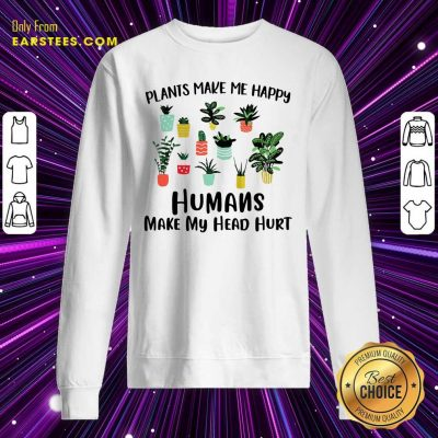 Plants Make Me Happy Humans Make My Head Hurt Sweatshirt- Design By Earstees.com