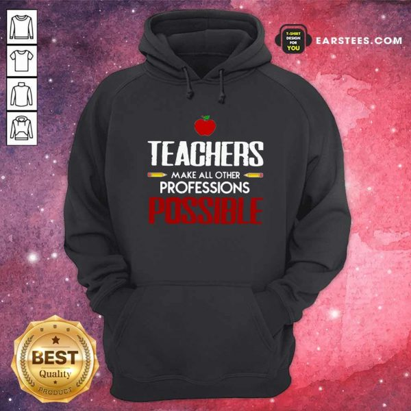 Teachers Make All Other Professions Possible Hoodie- Design By Earstees.com