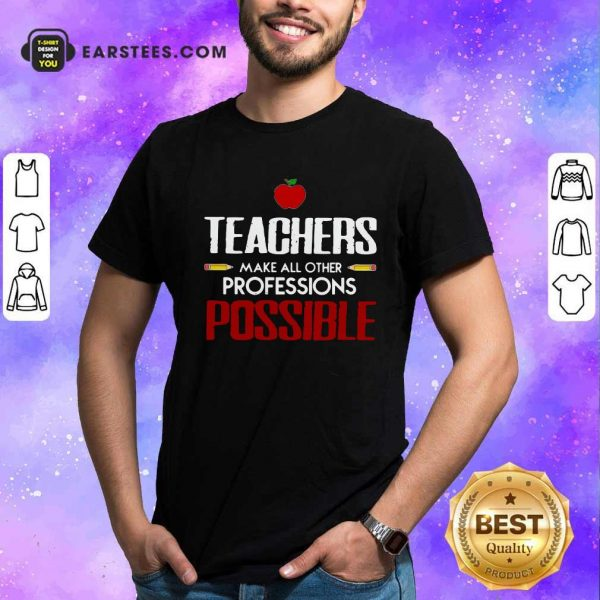 Teachers Make All Other Professions Possible Shirt- Design By Earstees.com