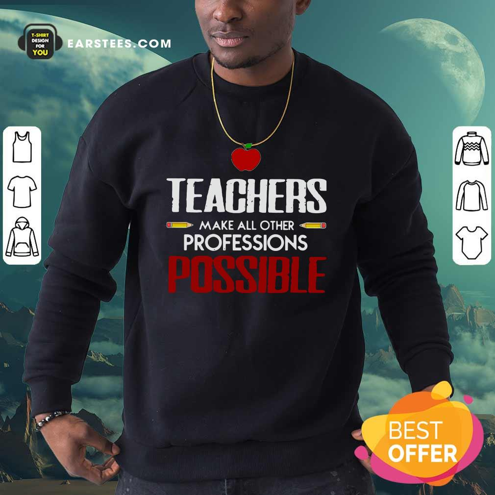 Teachers Make All Other Professions Possible Sweatshirt- Design By Earstees.com