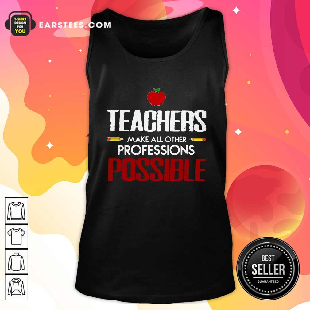 Teachers Make All Other Professions Possible Tank Top- Design By Earstees.com