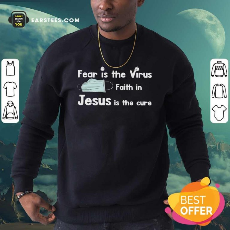 Face Mask Fear Is The Virus Faith In Jesus Is The Cure Sweatshirt- Design By Earstees.com
