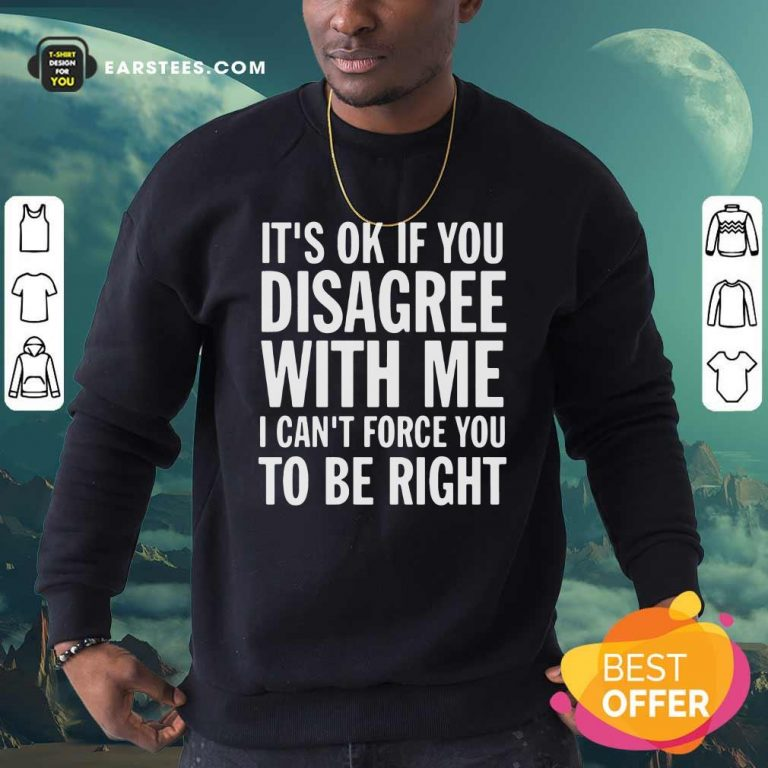 Its Of If You Disagree With Me I Cant Force You To Be Right Sweatshirt- Design By Earstees.com