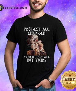 Native American Protect All Children Even If They Are Not Yours Shirt- Design By Earstees.com