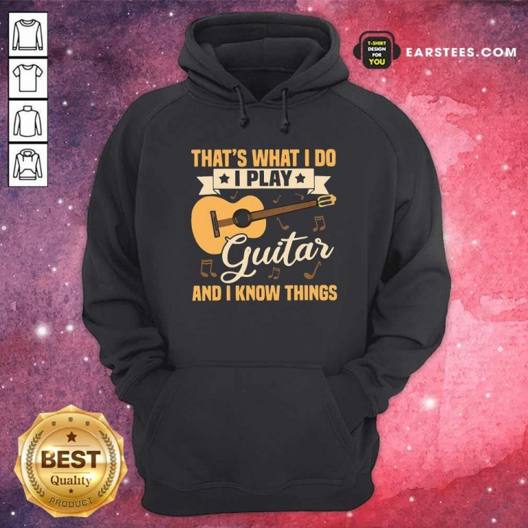 Thats What I Do I Play Guitar And I Know Things Hoodie- Design By Earstees.com
