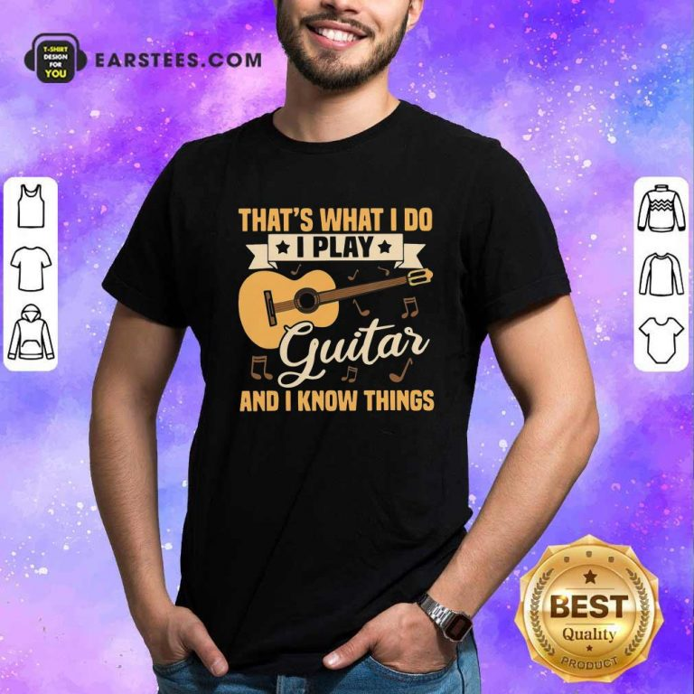 Thats What I Do I Play Guitar And I Know Things Shirt- Design By Earstees.com