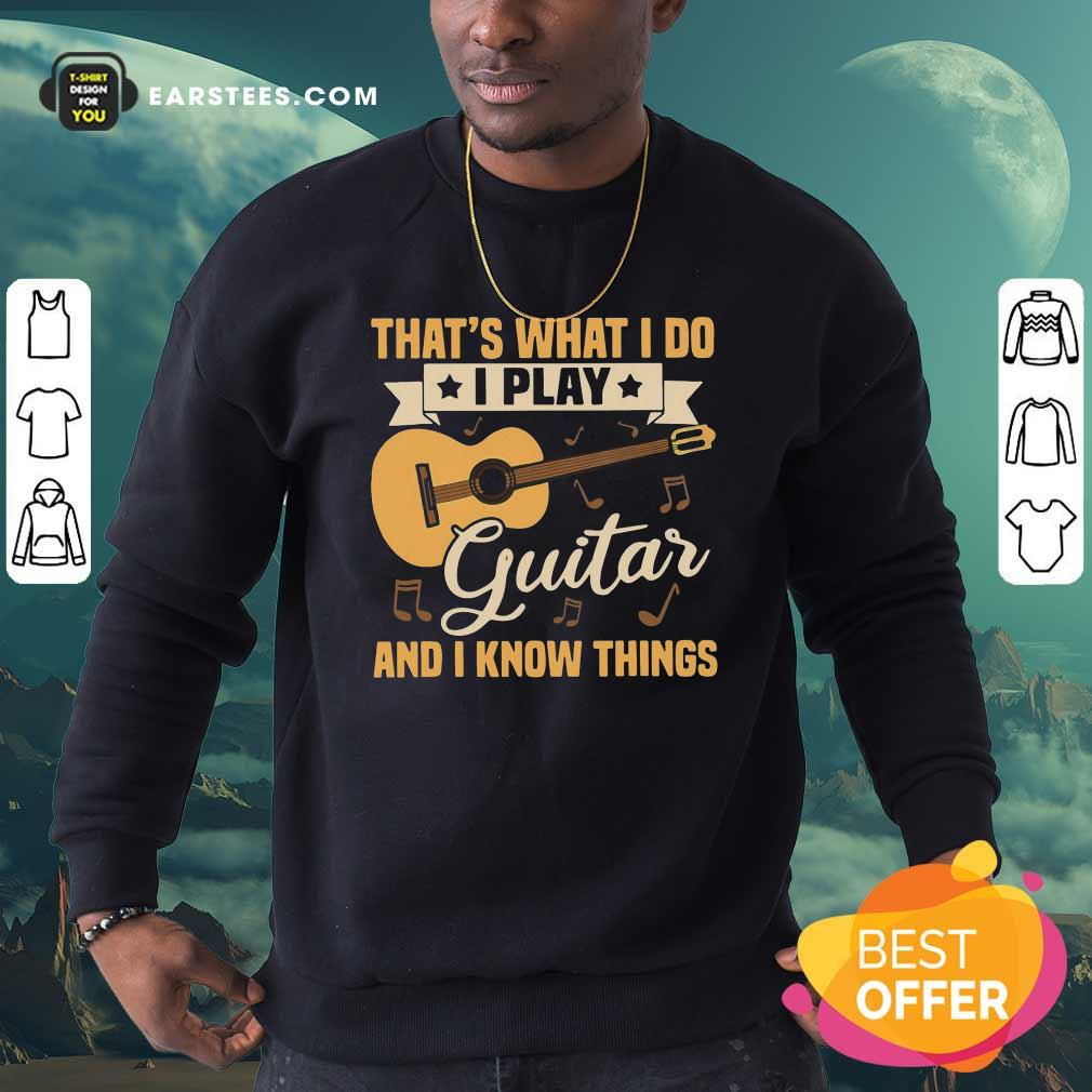 Thats What I Do I Play Guitar And I Know Things Sweatshirt- Design By Earstees.com