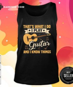 Thats What I Do I Play Guitar And I Know Things Tank Top- Design By Earstees.com