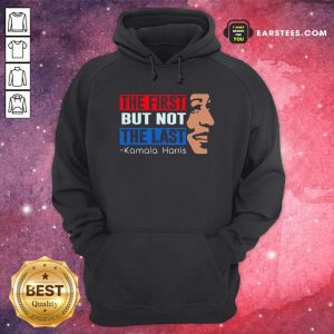 The First But Not The Last Kamala Harris 2021 Hoodie- Design By Earstees.com