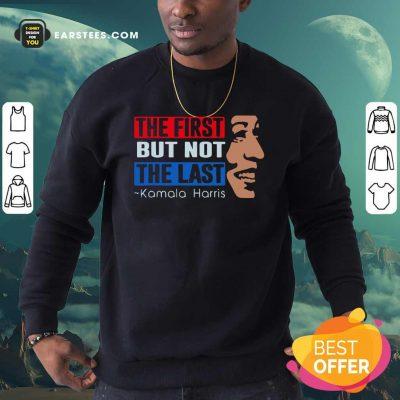 The First But Not The Last Kamala Harris 2021 Sweatshirt- Design By Earstees.com