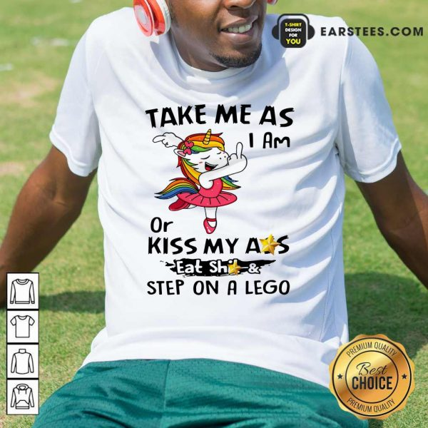 Unicorn Take Me As I Am Or Kiss My Ass Eat Shit And Step On A Lego Shirt- Design By Earstees.com