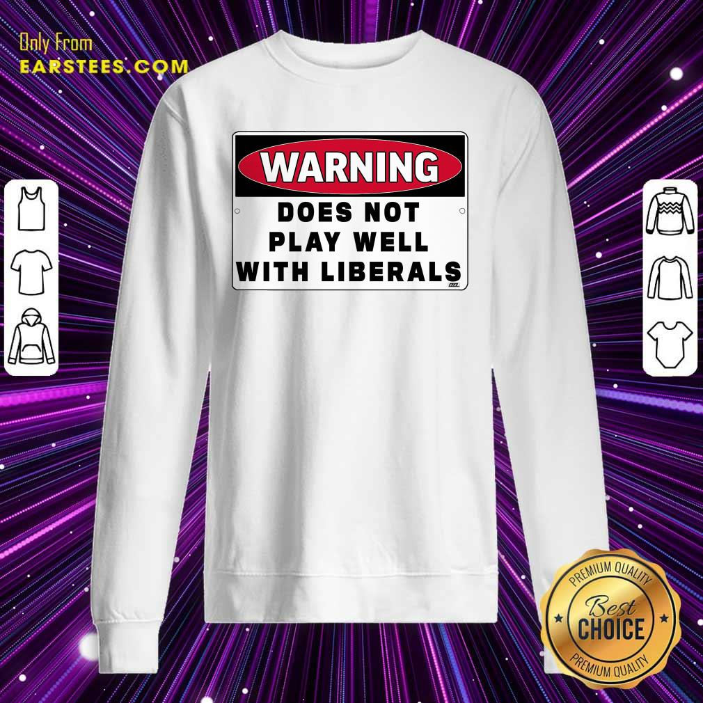 Warning Does Not Play Well With Liberals Sweatshirt- Design By Earstees.com