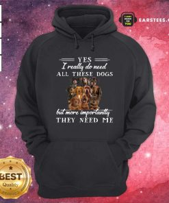 Dachshund Dogs Yes I Really Do Need All These Dogs But More Importantly Hoodie- Design By Earstees.com