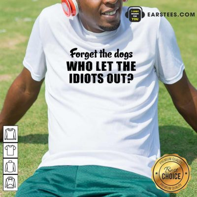 Forget The Dogs Who Let The Idiots Out Shirt- Design By Earstees.com