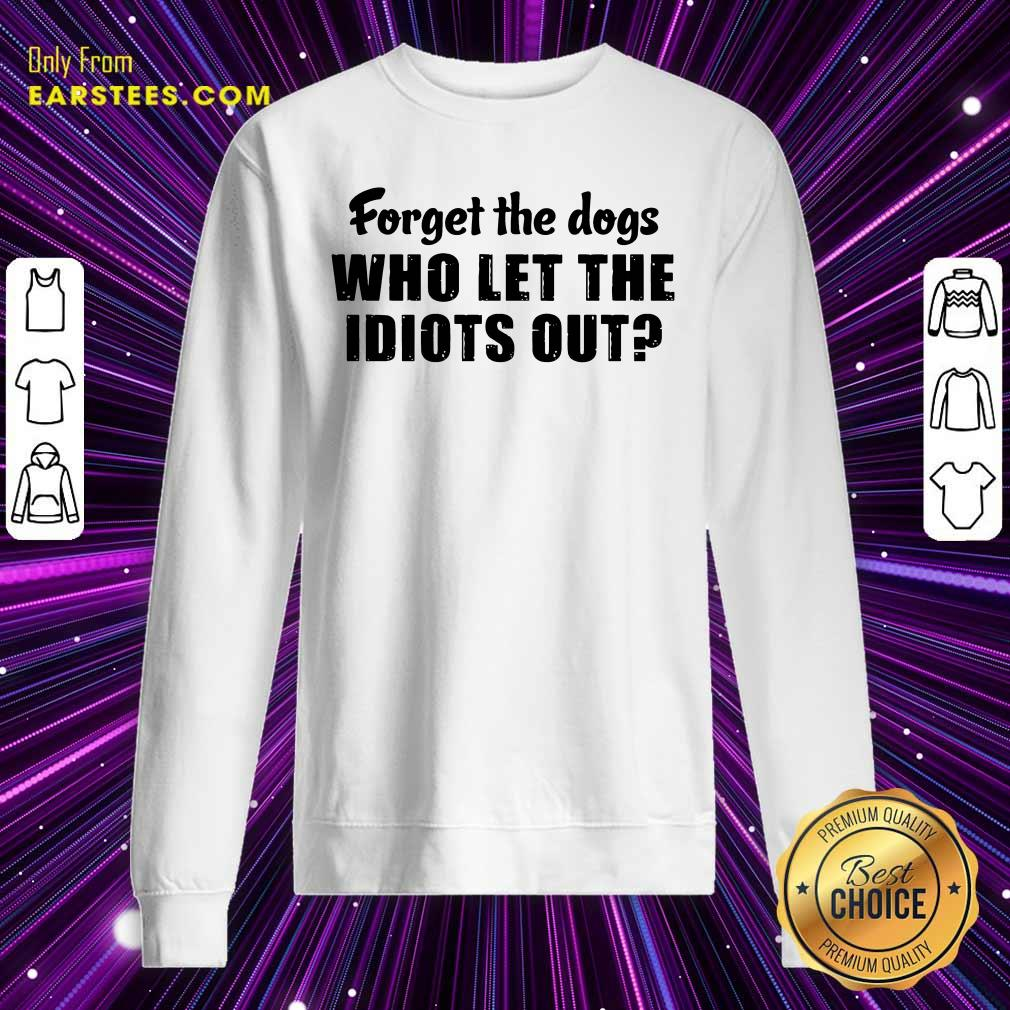 Forget The Dogs Who Let The Idiots Out Sweatshirt- Design By Earstees.com