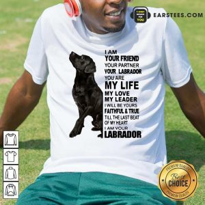 I Am Your Friend Your Partner Your Labrador You Are My Life Shirt- Design By Earstees.com