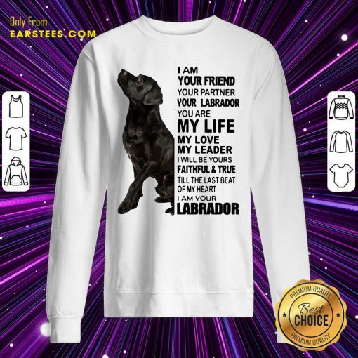 I Am Your Friend Your Partner Your Labrador You Are My Life Sweatshirt- Design By Earstees.com