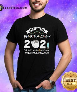 My 30th Birthday 2021 The Year When Got Real Quarantined Shirt- Design By Earstees.com