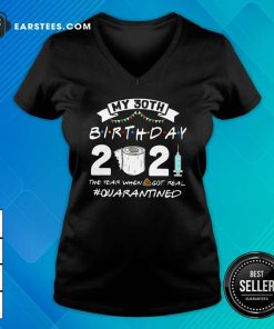My 30th Birthday 2021 The Year When Got Real Quarantined V-neck- Design By Earstees.com
