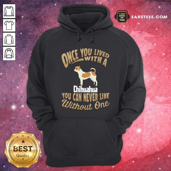 Once You Lived With A Chihuahua You Can Never Live Without One Hoodie - Design By Earstees.com