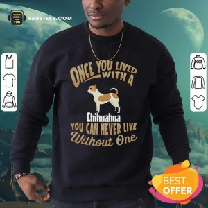 Once You Lived With A Chihuahua You Can Never Live Without One Sweatshirt - Design By Earstees.com