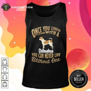 Once You Lived With A Chihuahua You Can Never Live Without One Tank Top - Design By Earstees.com