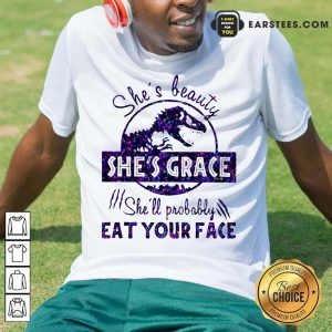 Shes Beauty Shes Grace Shell Probably Eat Your Face Dinosaur Shirt- Design By Earstees.com