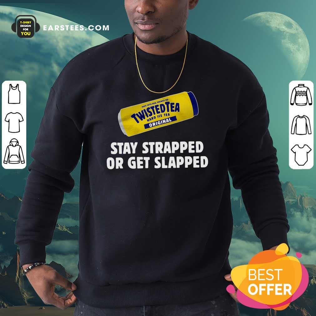 Twisted Tea Hard Iced Tea Original Stay Strapped Or Get Clapped Sweatshirt - Design By Earstees.com